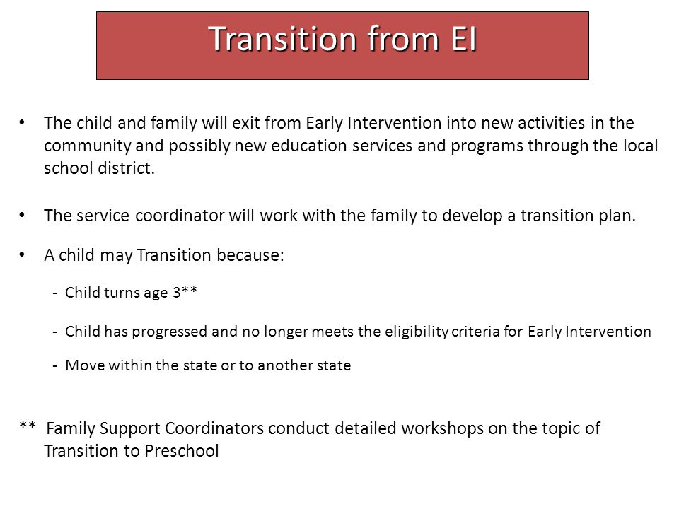 Transition from EI The child and family will exit from Early Intervention into new activities in the community and possibly new education services and programs through the local school district.