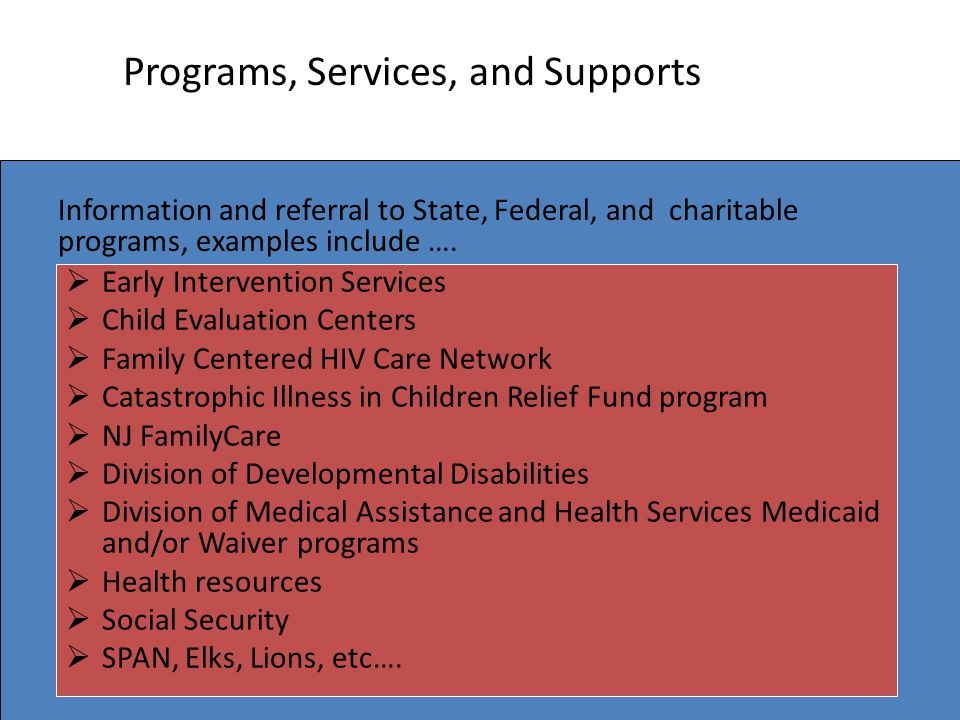Programs, Services, and Supports  Early Intervention Services  Child Evaluation Centers  Family Centered HIV Care Network  Catastrophic Illness in Children Relief Fund program  NJ FamilyCare  Division of Developmental Disabilities  Division of Medical Assistance and Health Services Medicaid and/or Waiver programs  Health resources  Social Security  SPAN, Elks, Lions, etc….