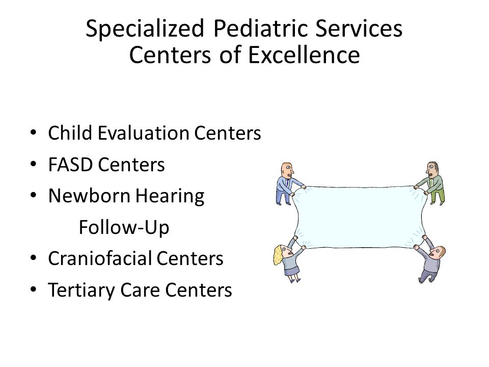 Specialized Pediatric Services Centers of Excellence Child Evaluation Centers FASD Centers Newborn Hearing Follow-Up Craniofacial Centers Tertiary Care Centers