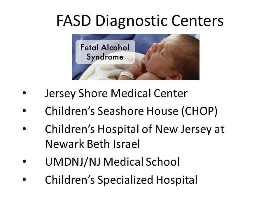 FASD Diagnostic Centers Jersey Shore Medical Center Children's Seashore House (CHOP) Children's Hospital of New Jersey at Newark Beth Israel UMDNJ/NJ Medical School Children's Specialized Hospital