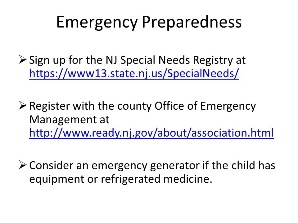 Emergency Preparedness  Sign up for the NJ Special Needs Registry at https://www13.state.nj.us/SpecialNeeds/ https://www13.state.nj.us/SpecialNeeds/  Register with the county Office of Emergency Management at http://www.ready.nj.gov/about/association.html http://www.ready.nj.gov/about/association.html  Consider an emergency generator if the child has equipment or refrigerated medicine.