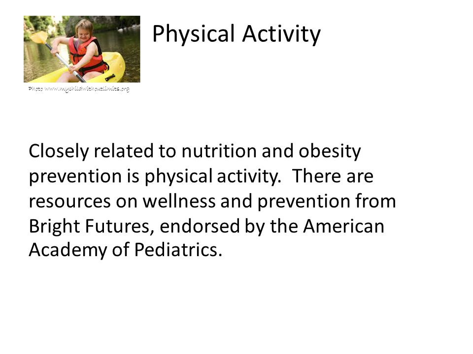 Physical Activity Photo www.mychildwithoutlimits.org Closely related to nutrition and obesity prevention is physical activity.