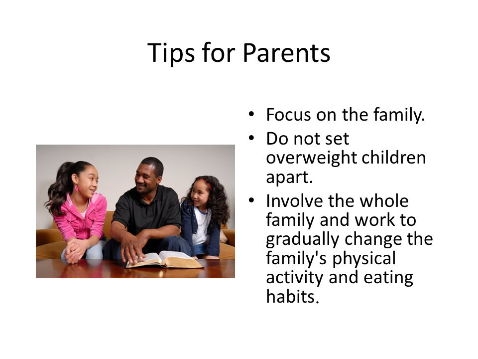 Tips for Parents Focus on the family. Do not set overweight children apart.
