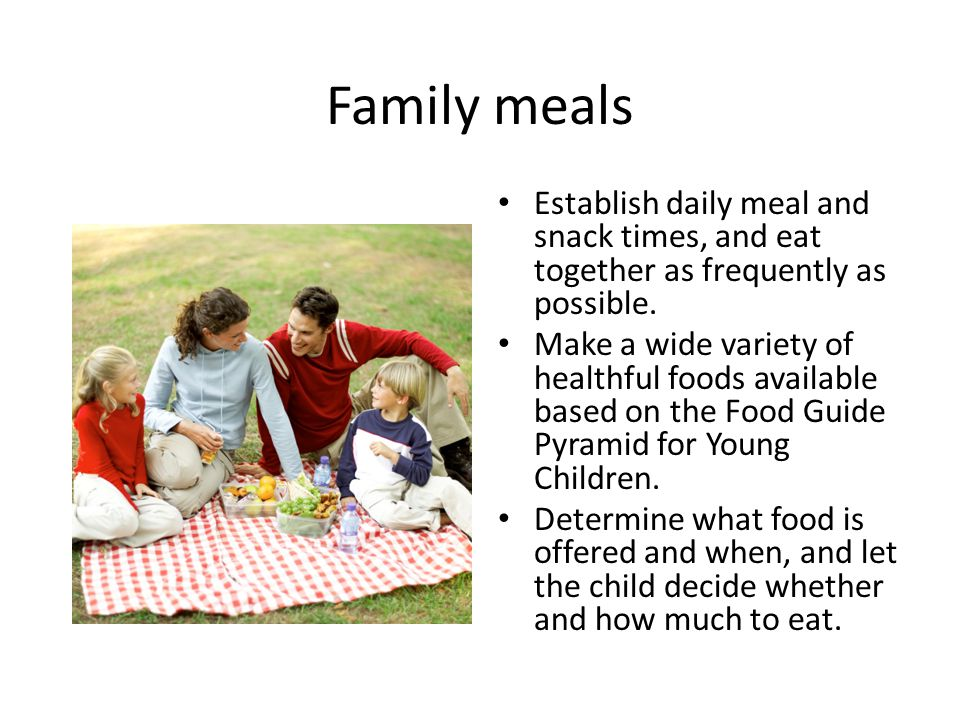 Family meals Establish daily meal and snack times, and eat together as frequently as possible.