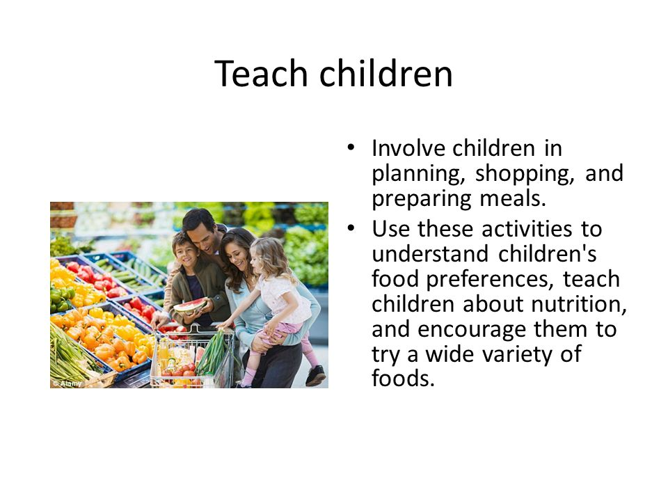 Teach children Involve children in planning, shopping, and preparing meals.