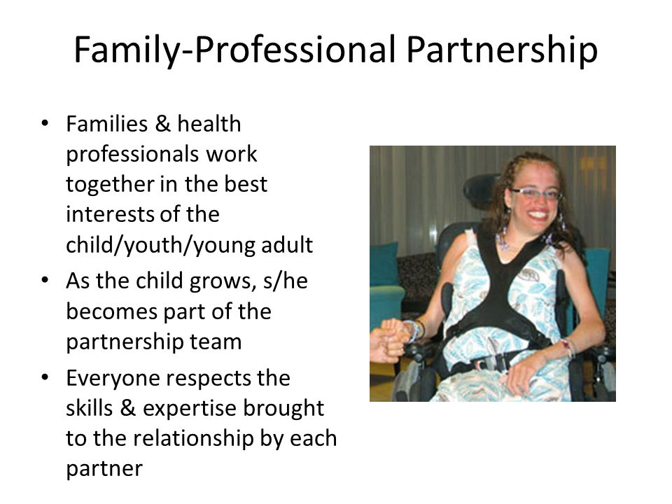 Family-Professional Partnership Families & health professionals work together in the best interests of the child/youth/young adult As the child grows, s/he becomes part of the partnership team Everyone respects the skills & expertise brought to the relationship by each partner