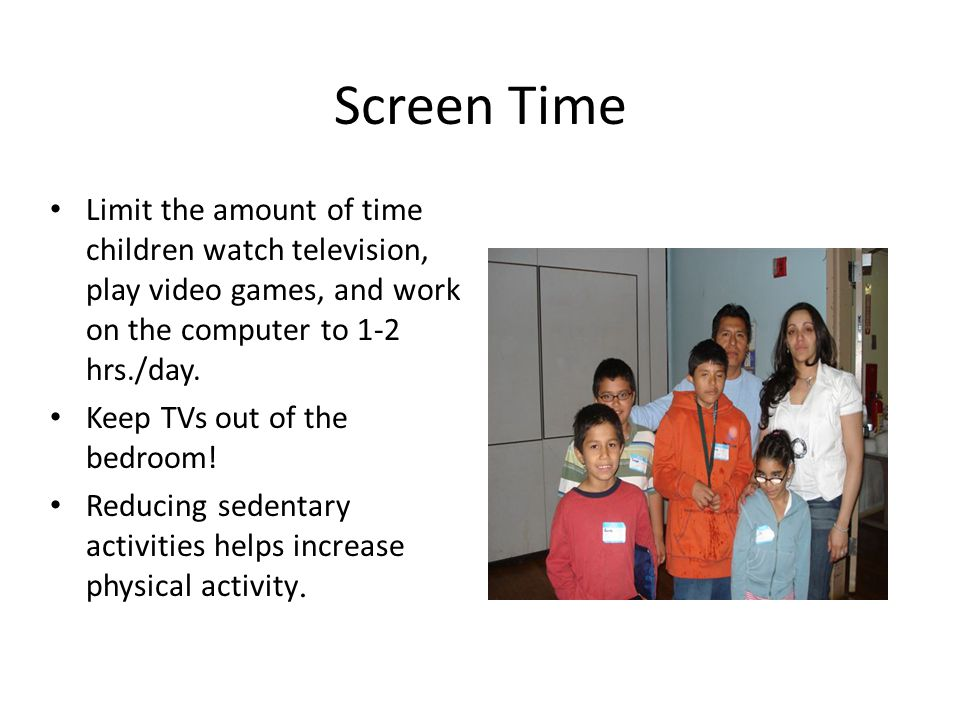 Screen Time Limit the amount of time children watch television, play video games, and work on the computer to 1-2 hrs./day.