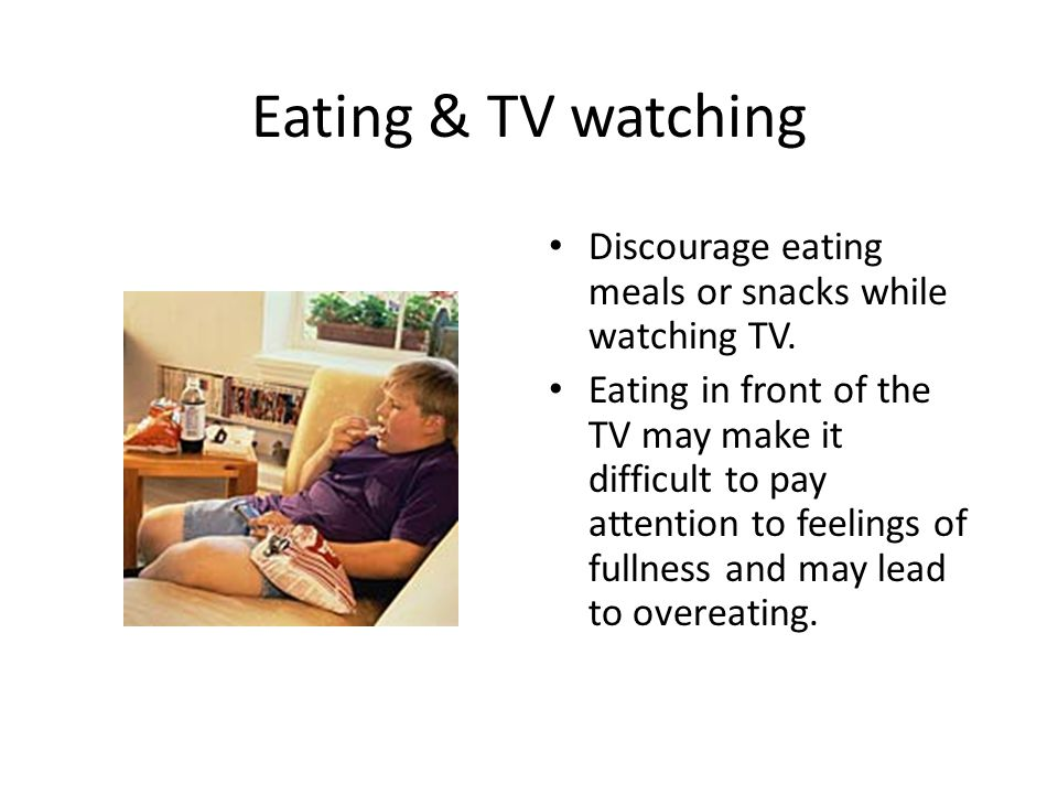 Eating & TV watching Discourage eating meals or snacks while watching TV.