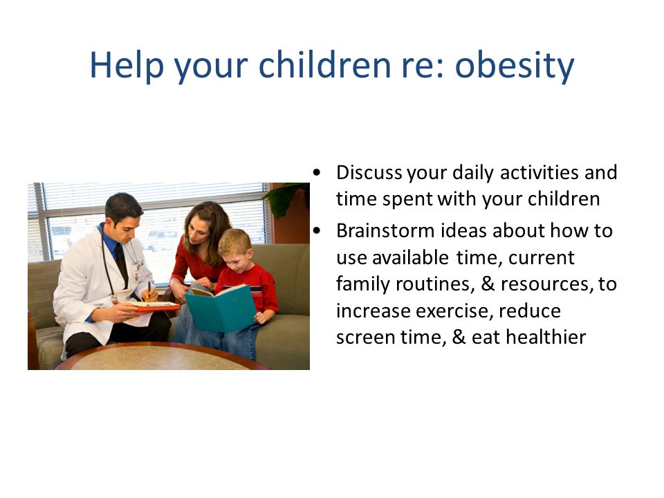 Help your children re: obesity Discuss your daily activities and time spent with your children Brainstorm ideas about how to use available time, current family routines, & resources, to increase exercise, reduce screen time, & eat healthier
