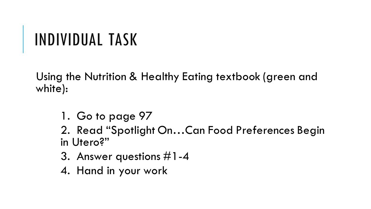 """INDIVIDUAL TASK Using the Nutrition & Healthy Eating textbook (green and white): 1. Go to page 97 2. Read """"Spotlight On…Can Food Preferences Begin in"""