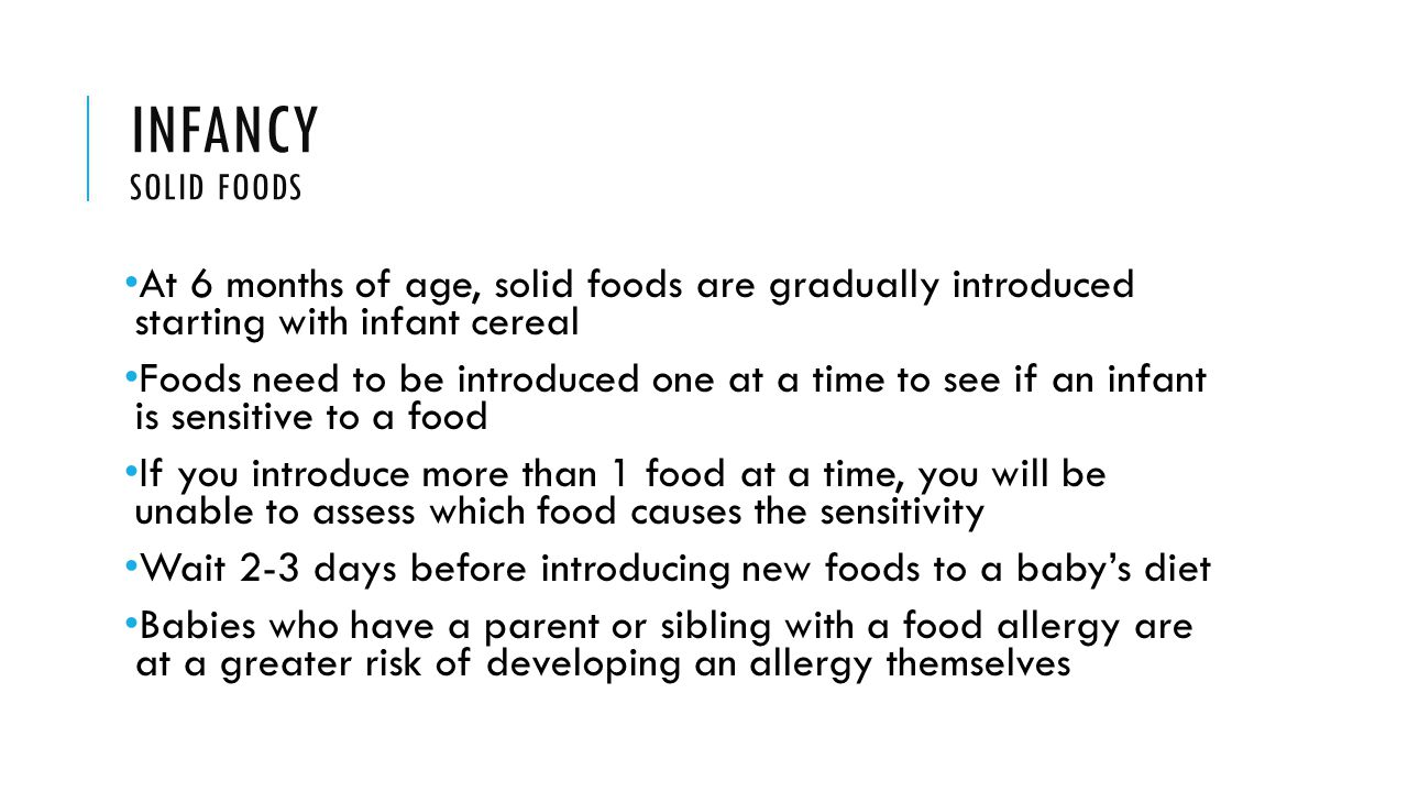 INFANCY SOLID FOODS At 6 months of age, solid foods are gradually introduced starting with infant cereal Foods need to be introduced one at a time to see if an infant is sensitive to a food If you introduce more than 1 food at a time, you will be unable to assess which food causes the sensitivity Wait 2-3 days before introducing new foods to a baby's diet Babies who have a parent or sibling with a food allergy are at a greater risk of developing an allergy themselves