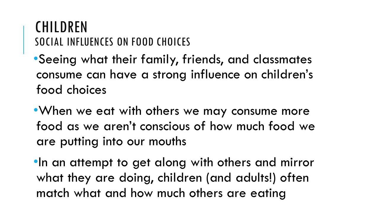 CHILDREN SOCIAL INFLUENCES ON FOOD CHOICES Seeing what their family, friends, and classmates consume can have a strong influence on children's food choices When we eat with others we may consume more food as we aren't conscious of how much food we are putting into our mouths In an attempt to get along with others and mirror what they are doing, children (and adults!) often match what and how much others are eating