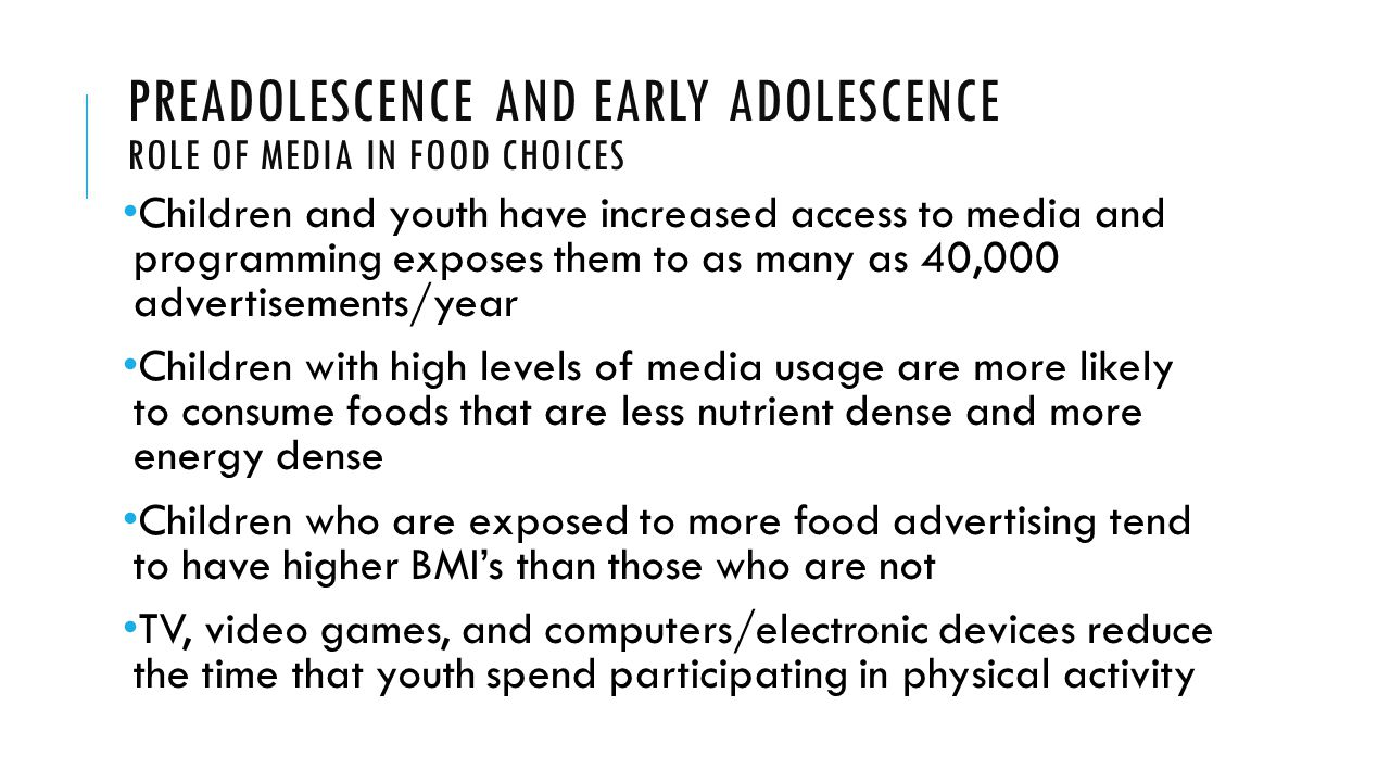 PREADOLESCENCE AND EARLY ADOLESCENCE ROLE OF MEDIA IN FOOD CHOICES Children and youth have increased access to media and programming exposes them to as many as 40,000 advertisements/year Children with high levels of media usage are more likely to consume foods that are less nutrient dense and more energy dense Children who are exposed to more food advertising tend to have higher BMI's than those who are not TV, video games, and computers/electronic devices reduce the time that youth spend participating in physical activity