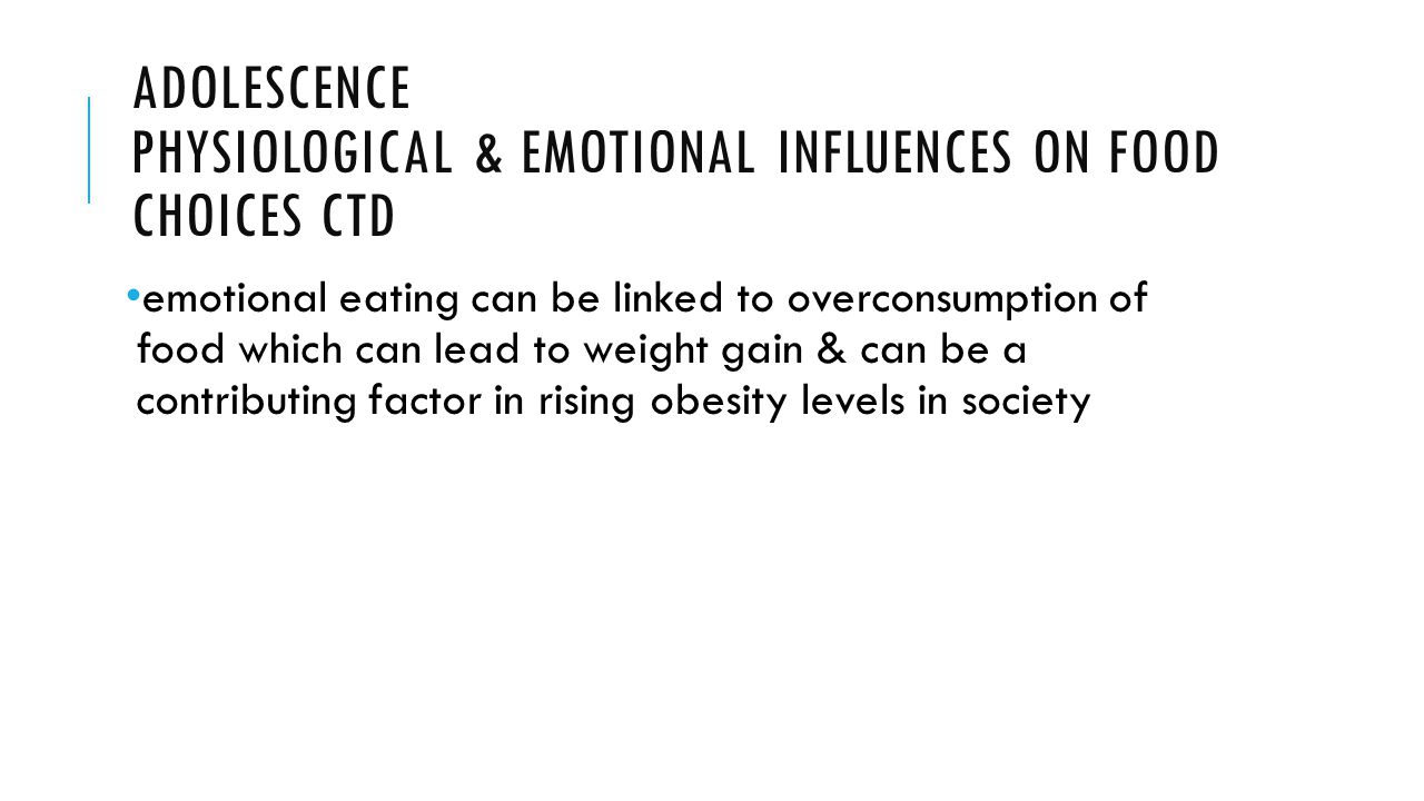 ADOLESCENCE PHYSIOLOGICAL & EMOTIONAL INFLUENCES ON FOOD CHOICES CTD emotional eating can be linked to overconsumption of food which can lead to weight gain & can be a contributing factor in rising obesity levels in society