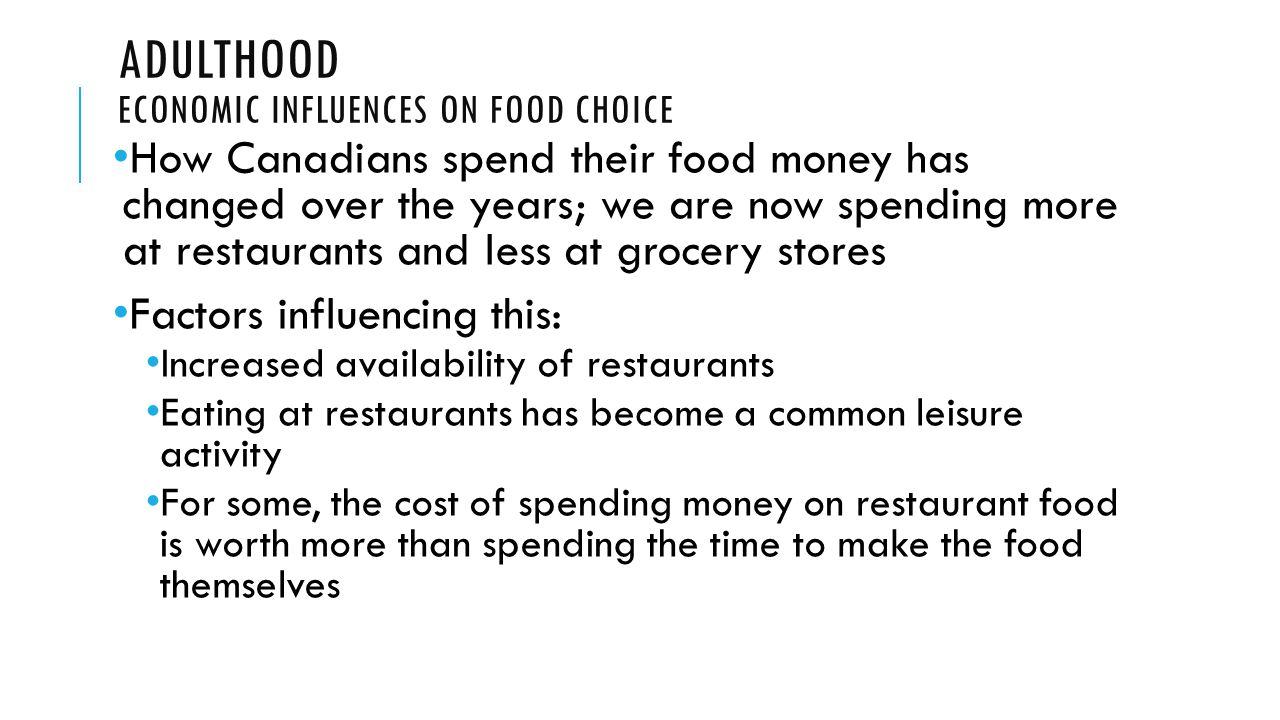 ADULTHOOD ECONOMIC INFLUENCES ON FOOD CHOICE How Canadians spend their food money has changed over the years; we are now spending more at restaurants