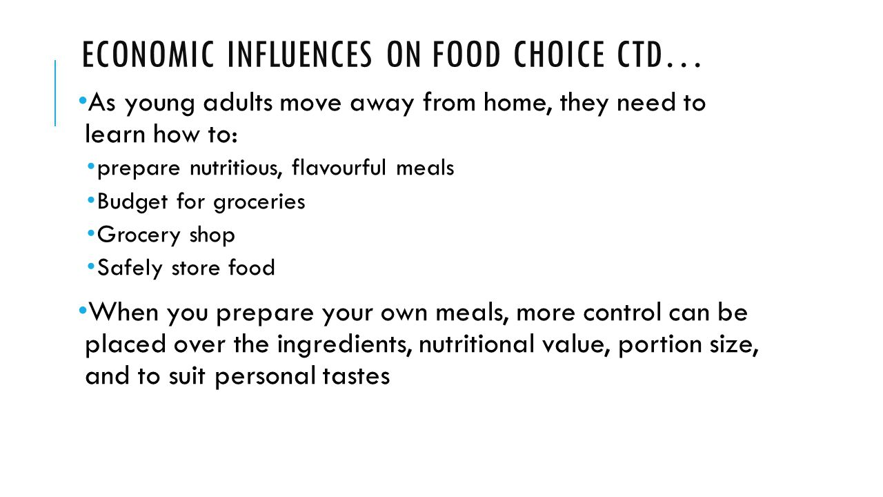 ECONOMIC INFLUENCES ON FOOD CHOICE CTD… As young adults move away from home, they need to learn how to: prepare nutritious, flavourful meals Budget for groceries Grocery shop Safely store food When you prepare your own meals, more control can be placed over the ingredients, nutritional value, portion size, and to suit personal tastes