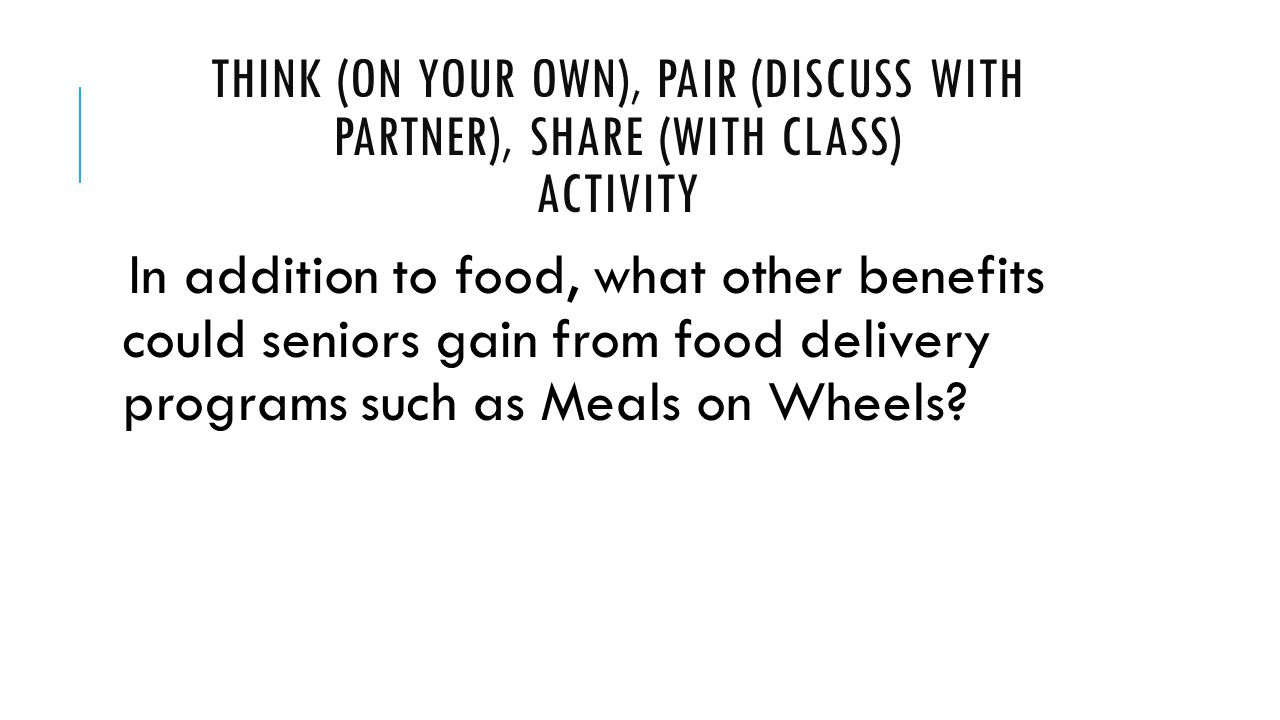 THINK (ON YOUR OWN), PAIR (DISCUSS WITH PARTNER), SHARE (WITH CLASS) ACTIVITY In addition to food, what other benefits could seniors gain from food delivery programs such as Meals on Wheels?