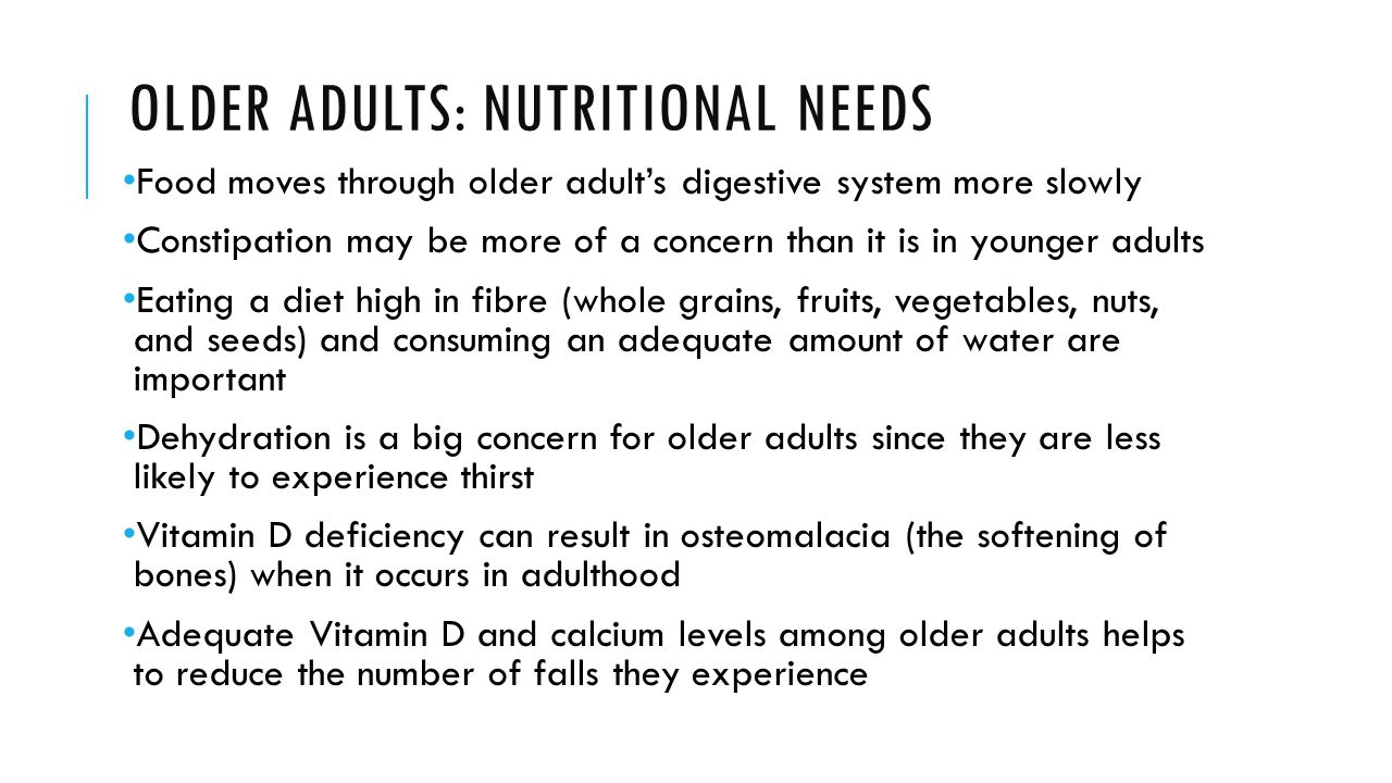 OLDER ADULTS: NUTRITIONAL NEEDS Food moves through older adult's digestive system more slowly Constipation may be more of a concern than it is in youn
