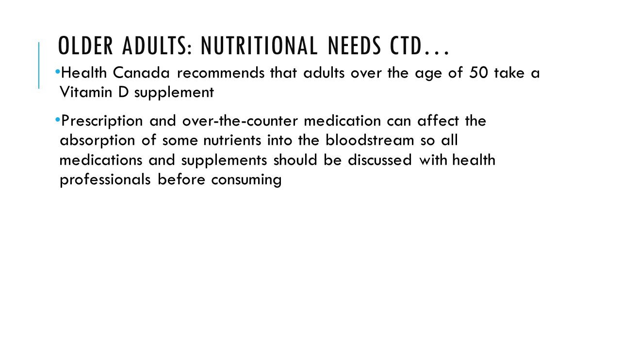 OLDER ADULTS: NUTRITIONAL NEEDS CTD… Health Canada recommends that adults over the age of 50 take a Vitamin D supplement Prescription and over-the-counter medication can affect the absorption of some nutrients into the bloodstream so all medications and supplements should be discussed with health professionals before consuming