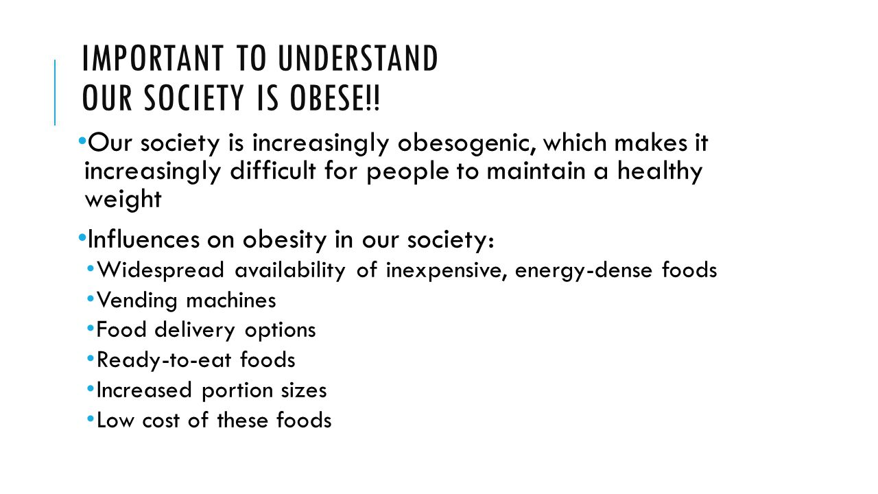 IMPORTANT TO UNDERSTAND OUR SOCIETY IS OBESE!! Our society is increasingly obesogenic, which makes it increasingly difficult for people to maintain a
