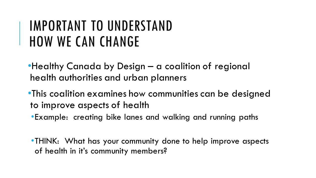 IMPORTANT TO UNDERSTAND HOW WE CAN CHANGE Healthy Canada by Design – a coalition of regional health authorities and urban planners This coalition examines how communities can be designed to improve aspects of health Example: creating bike lanes and walking and running paths THINK: What has your community done to help improve aspects of health in it's community members