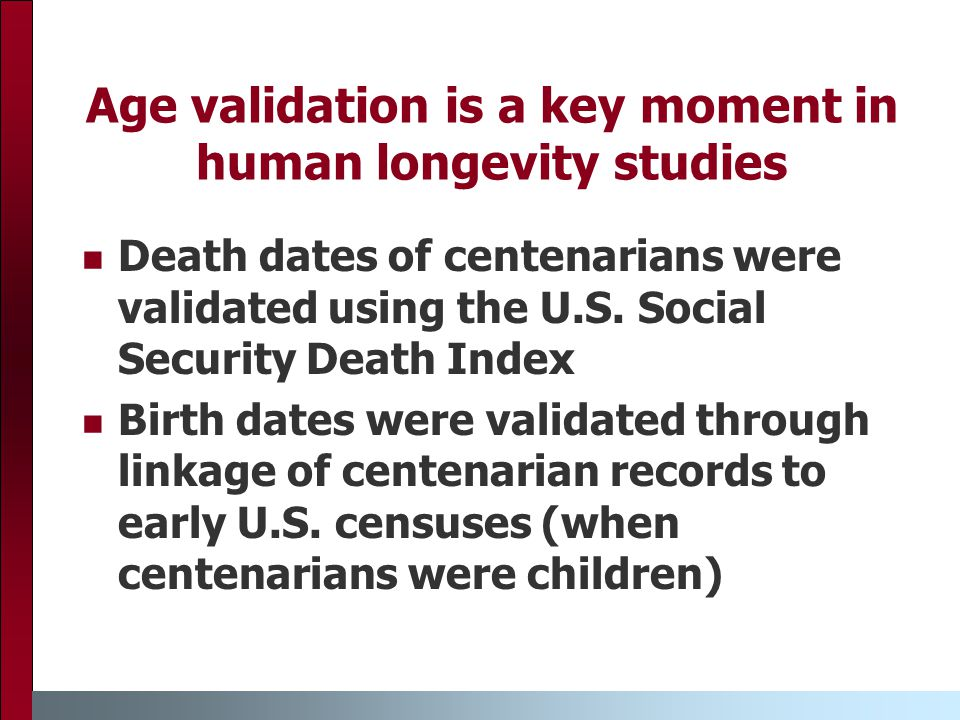 Age validation is a key moment in human longevity studies Death dates of centenarians were validated using the U.S.