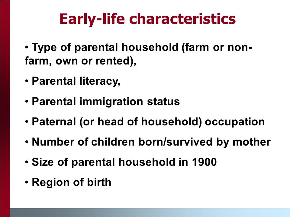 Early-life characteristics Type of parental household (farm or non- farm, own or rented), Parental literacy, Parental immigration status Paternal (or head of household) occupation Number of children born/survived by mother Size of parental household in 1900 Region of birth
