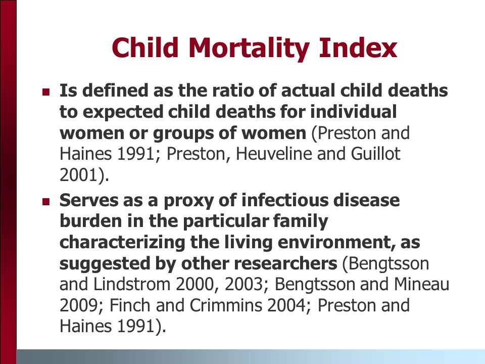 Child Mortality Index Is defined as the ratio of actual child deaths to expected child deaths for individual women or groups of women (Preston and Haines 1991; Preston, Heuveline and Guillot 2001).