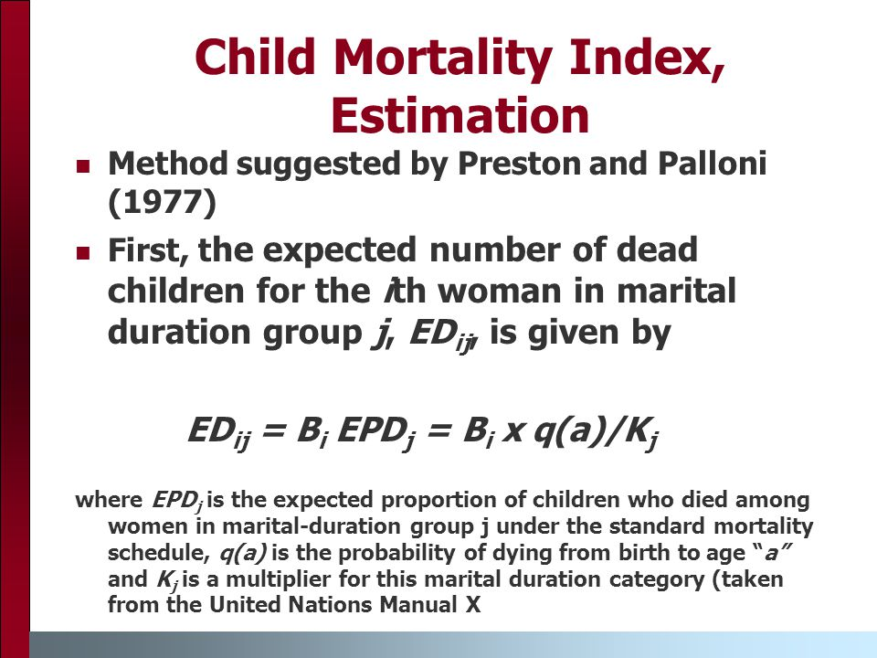 Child Mortality Index, Estimation Method suggested by Preston and Palloni (1977) First, t he expected number of dead children for the ith woman in marital duration group j, ED ij, is given by ED ij = B i EPD j = B i x q(a)/K j where EPD j is the expected proportion of children who died among women in marital-duration group j under the standard mortality schedule, q(a) is the probability of dying from birth to age a and K j is a multiplier for this marital duration category (taken from the United Nations Manual X