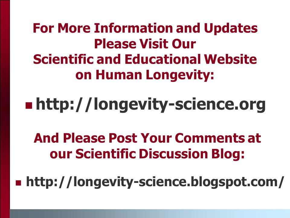 For More Information and Updates Please Visit Our Scientific and Educational Website on Human Longevity: http://longevity-science.org And Please Post Your Comments at our Scientific Discussion Blog: http://longevity-science.blogspot.com/