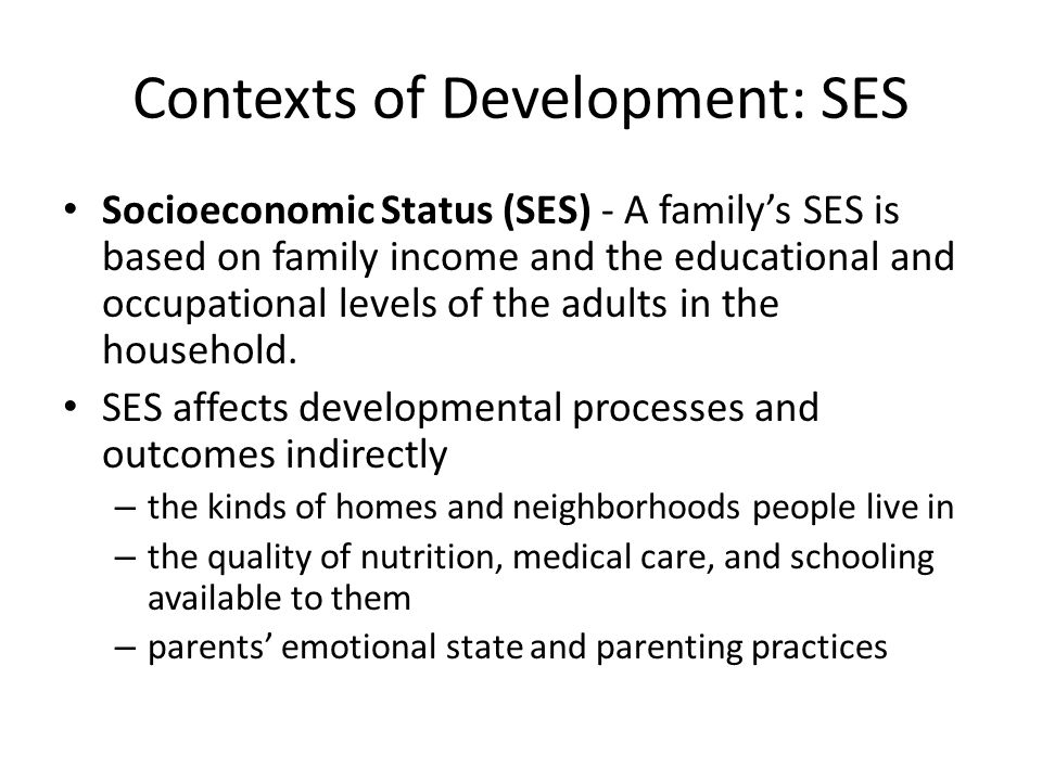 Contexts of Development: SES Socioeconomic Status (SES) - A family's SES is based on family income and the educational and occupational levels of the adults in the household.