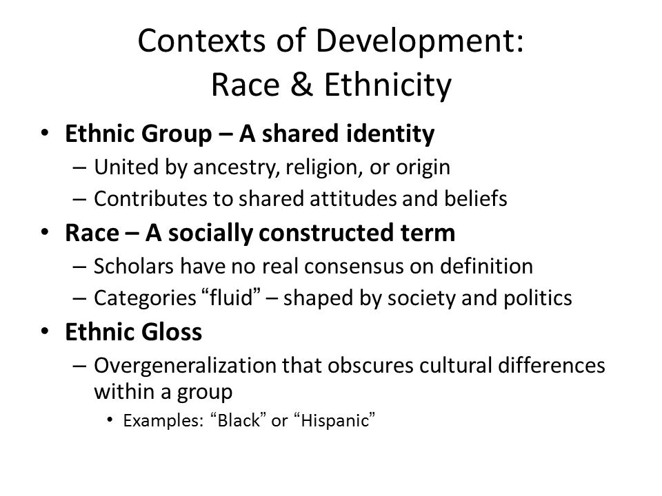 Contexts of Development: Race & Ethnicity Ethnic Group – A shared identity – United by ancestry, religion, or origin – Contributes to shared attitudes and beliefs Race – A socially constructed term – Scholars have no real consensus on definition – Categories fluid – shaped by society and politics Ethnic Gloss – Overgeneralization that obscures cultural differences within a group Examples: Black or Hispanic
