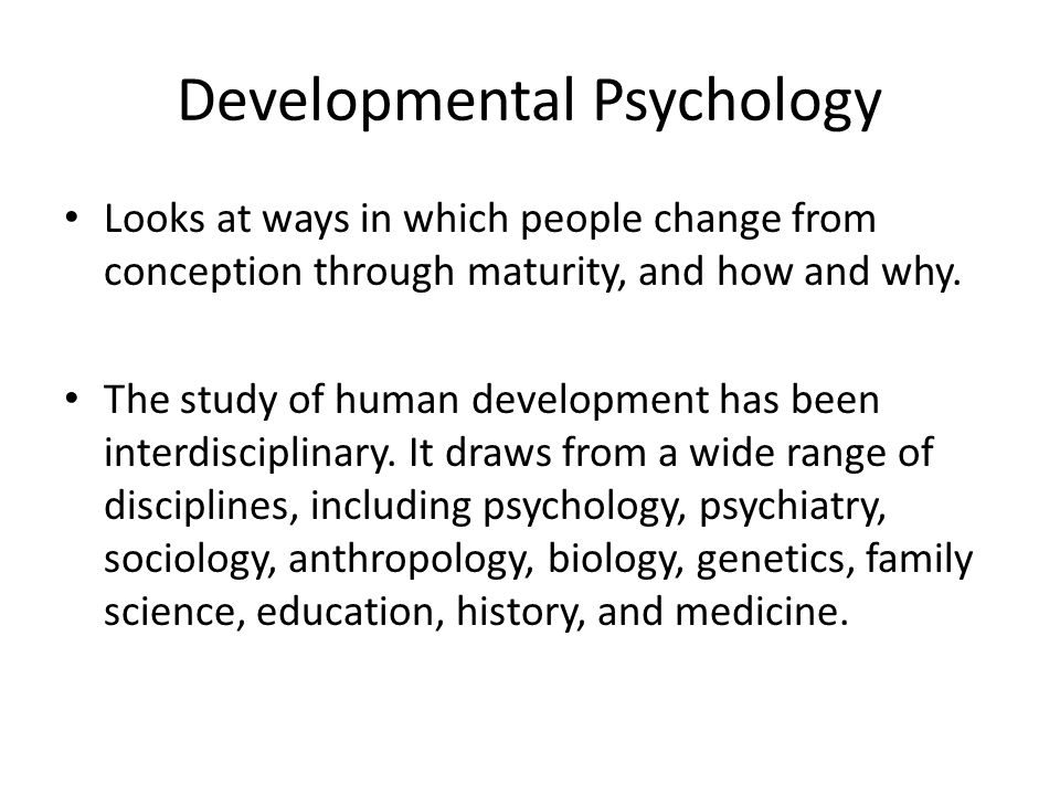Developmental Psychology Looks at ways in which people change from conception through maturity, and how and why.