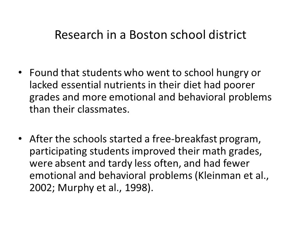 Research in a Boston school district Found that students who went to school hungry or lacked essential nutrients in their diet had poorer grades and more emotional and behavioral problems than their classmates.