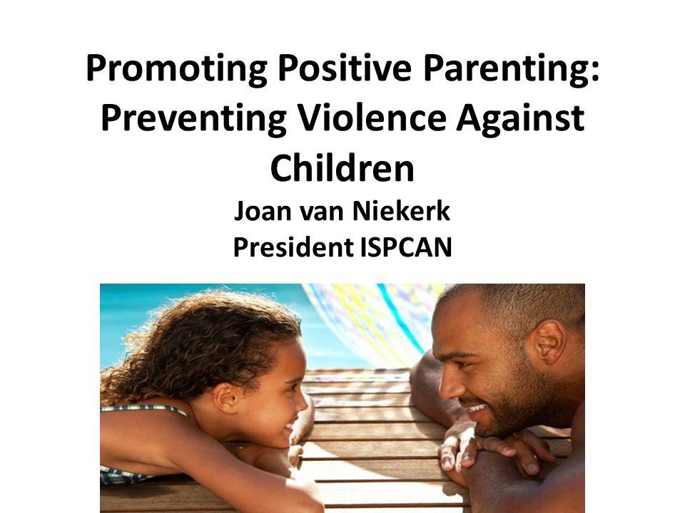 Promoting Positive Parenting: Preventing Violence Against Children Joan van Niekerk President ISPCAN