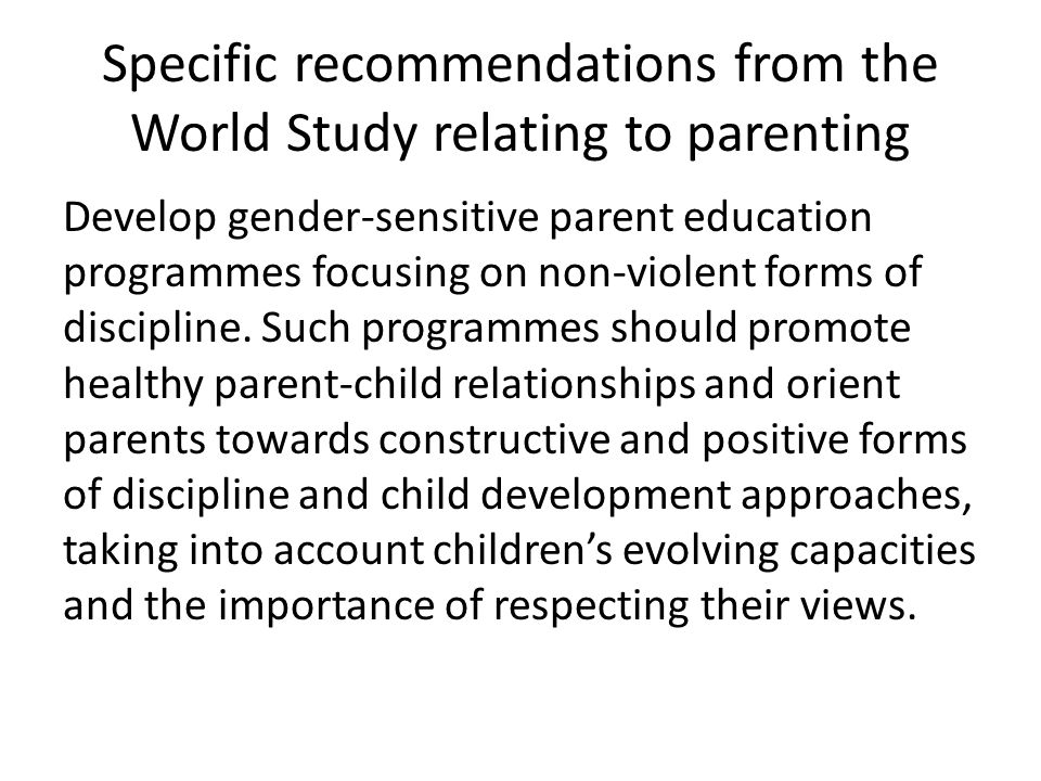 Specific recommendations from the World Study relating to parenting Develop gender-sensitive parent education programmes focusing on non-violent forms
