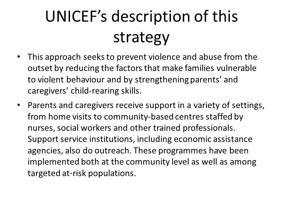 UNICEF's description of this strategy This approach seeks to prevent violence and abuse from the outset by reducing the factors that make families vul