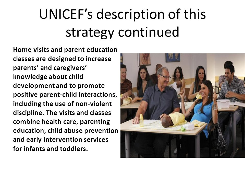 UNICEF's description of this strategy continued Home visits and parent education classes are designed to increase parents' and caregivers' knowledge a
