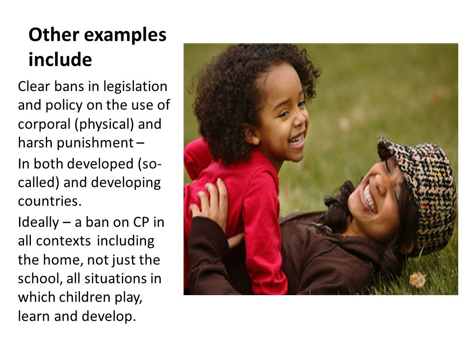 Other examples include Clear bans in legislation and policy on the use of corporal (physical) and harsh punishment – In both developed (so- called) an