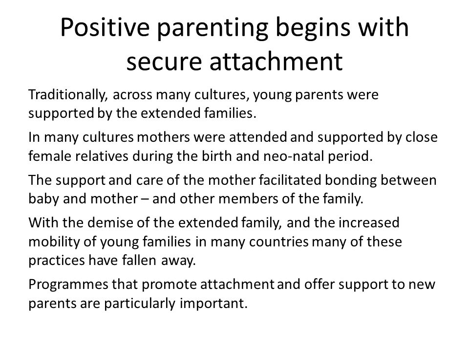 Positive parenting begins with secure attachment Traditionally, across many cultures, young parents were supported by the extended families. In many c