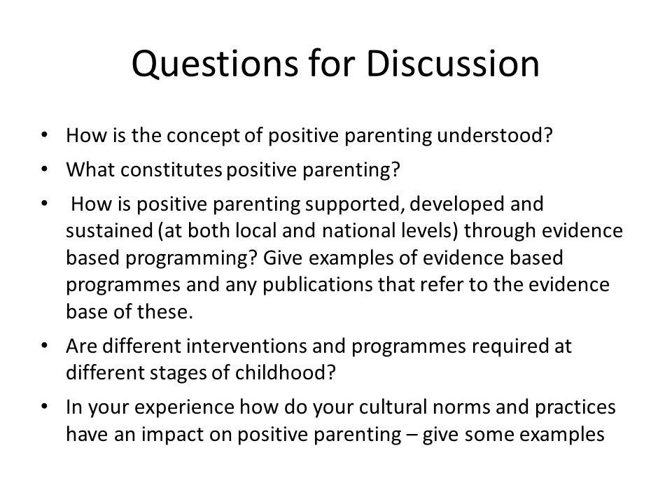 Questions for Discussion How is the concept of positive parenting understood? What constitutes positive parenting? How is positive parenting supported