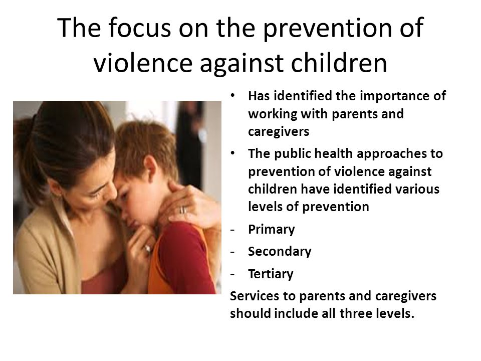 The focus on the prevention of violence against children Has identified the importance of working with parents and caregivers The public health approa