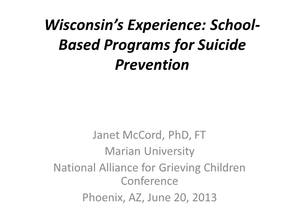 Wisconsin's Experience: School- Based Programs for Suicide Prevention Janet McCord, PhD, FT Marian University National Alliance for Grieving Children Conference Phoenix, AZ, June 20, 2013