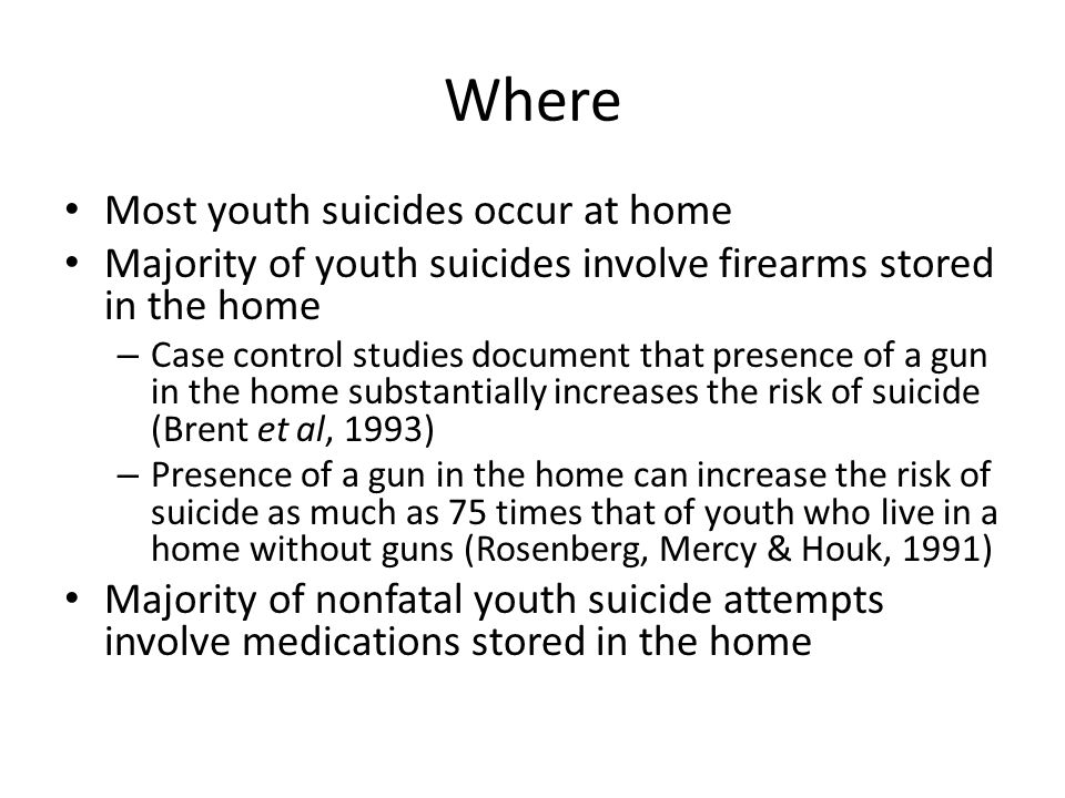 Where Most youth suicides occur at home Majority of youth suicides involve firearms stored in the home – Case control studies document that presence of a gun in the home substantially increases the risk of suicide (Brent et al, 1993) – Presence of a gun in the home can increase the risk of suicide as much as 75 times that of youth who live in a home without guns (Rosenberg, Mercy & Houk, 1991) Majority of nonfatal youth suicide attempts involve medications stored in the home