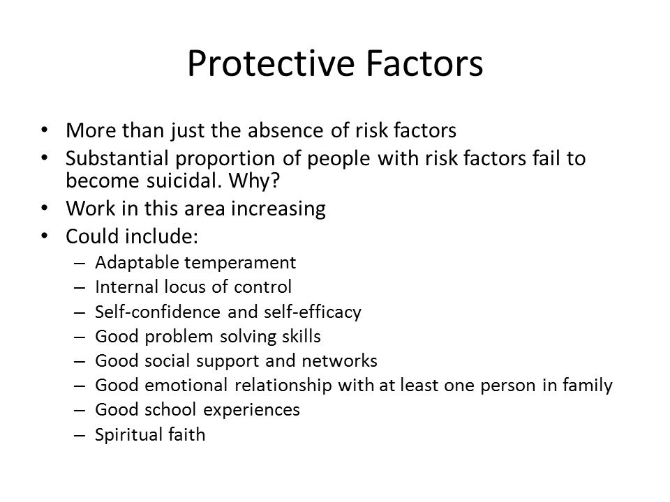 Protective Factors More than just the absence of risk factors Substantial proportion of people with risk factors fail to become suicidal.