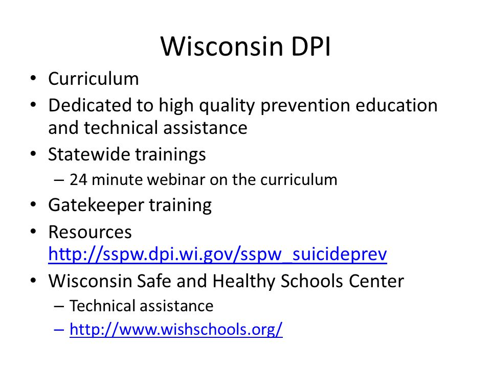 Wisconsin DPI Curriculum Dedicated to high quality prevention education and technical assistance Statewide trainings – 24 minute webinar on the curriculum Gatekeeper training Resources http://sspw.dpi.wi.gov/sspw_suicideprev http://sspw.dpi.wi.gov/sspw_suicideprev Wisconsin Safe and Healthy Schools Center – Technical assistance – http://www.wishschools.org/ http://www.wishschools.org/