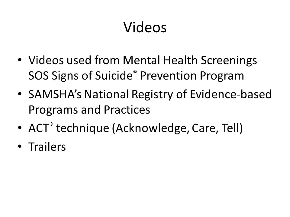 Videos Videos used from Mental Health Screenings SOS Signs of Suicide ® Prevention Program SAMSHA's National Registry of Evidence-based Programs and Practices ACT ® technique (Acknowledge, Care, Tell) Trailers