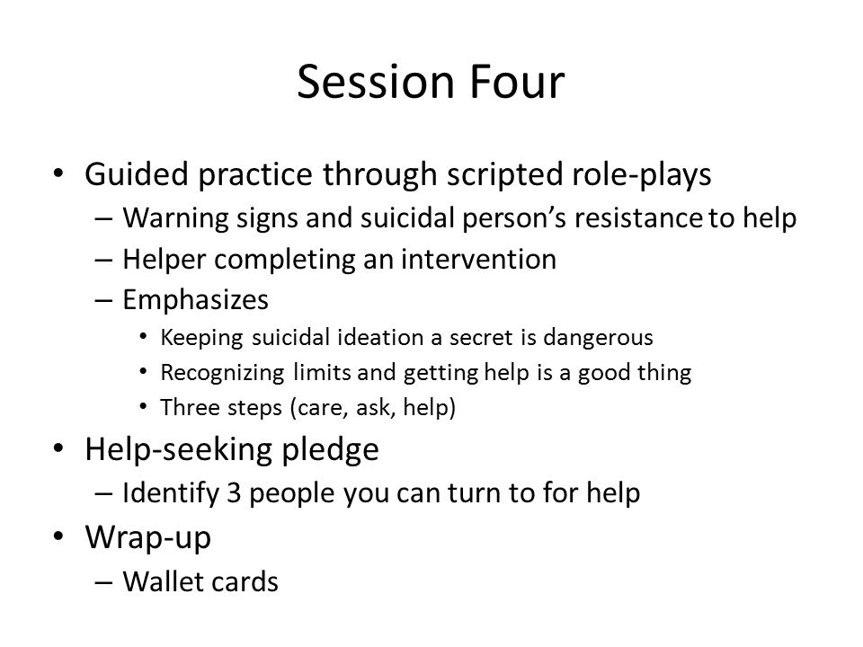 Session Four Guided practice through scripted role-plays – Warning signs and suicidal person's resistance to help – Helper completing an intervention – Emphasizes Keeping suicidal ideation a secret is dangerous Recognizing limits and getting help is a good thing Three steps (care, ask, help) Help-seeking pledge – Identify 3 people you can turn to for help Wrap-up – Wallet cards