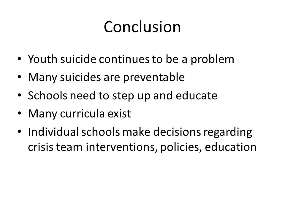 Conclusion Youth suicide continues to be a problem Many suicides are preventable Schools need to step up and educate Many curricula exist Individual schools make decisions regarding crisis team interventions, policies, education