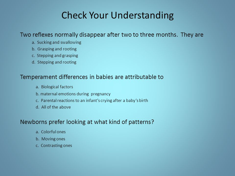 Check Your Understanding Two reflexes normally disappear after two to three months. They are a. Sucking and swallowing b. Grasping and rooting c. Step